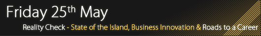 Friday 25th May - Reality Check! The State of the Island, Business Innovation & Roads To A Career